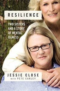Resilience: Two Sisters and a Story of Mental Illness - Jessie Close, Pete Earley