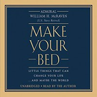 Make Your Bed: Little Things That Can Change Your Life...And Maybe the World - William H. McRaven