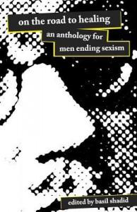 On the Road to Healing: An Anthology for Men Ending Sexism - Basil Shadid, Chris Dixon, Jeff Ott, Loolwa Khazzoom, Qwo-Li Driskill, Todd Denny, Chris Crass, Michael Flood, Sam Pullen, Donald Cavanaugh, Tony Switzer, Ahimsa Timoteo Bodhrán, Cameron Bustamante, Billie Rain