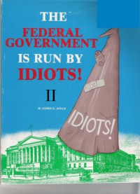 The Federal Government is Run by Idiots! - James E. Joyce