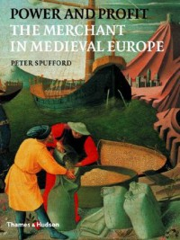 Power and Profit: The Merchant in Medieval Europe - Peter Spufford