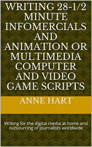 Writing 28-1/2 Minute Infomercials and Animation or Multimedia Computer and Video Game Scripts: Writing for the digital media at home and outsourcing of journalists worldwide - Anne Hart