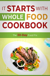 It Starts with Whole Food Cookbook: The 30-Day Food Fix Including 50 Approved Recipes - Kate Smart