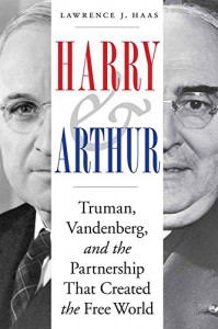 Harry and Arthur: Truman, Vandenberg, and the Partnership That Created the Free World - Lawrence J. Haas