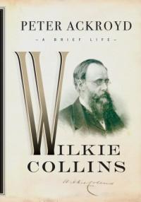 Wilkie Collins: A Brief Life - Peter Ackroyd