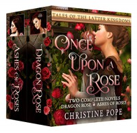 Once Upon a Rose: Two Complete Novels: Ashes of Roses and Dragon Rose (Tales of the Latter Kingdoms Book 5) - Christine Pope