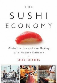 The Sushi Economy: Globalization and the Making of a Modern Delicacy - Sasha Issenberg