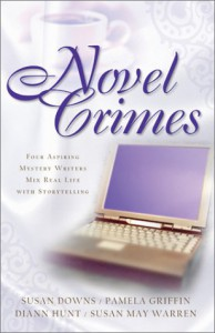 Novel Crimes: Four Aspiring Mystery Writers Mix Real Life with Storytelling - Susan May Warren, Pamela Griffin, Susan K. Downs