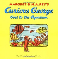 Curious George Goes to the Aquarium - Margret Rey, H.A. Rey, Alan J. Shalleck