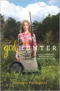 Girl Hunter: Revolutionizing the Way We Eat, One Hunt at a Time - Georgia Pellegrini