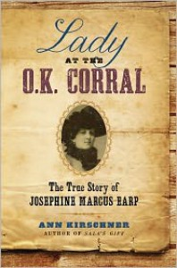 Lady at the O.K. Corral: The True Story of Josephine Marcus Earp - Ann Kirschner