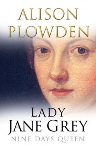 Lady Jane Grey: Nine Days Queen - Alison Plowden