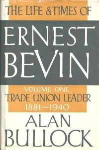 The Life and Times of Ernest Bevin, Volume One: Trade Union Leader, 1881-1940 - Alan Bullock