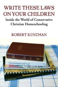 Write These Laws on Your Children: Inside the World of Conservative Christian Homeschooling - Robert Kunzman