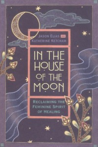 In the House of the Moon: Reclaiming the Feminine Spirit Healing - Jason Elias, Katherine Ketcham