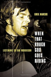 When That Rough God Goes Riding: Listening to Van Morrison - Greil Marcus