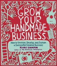 Grow Your Handmade Business: How to Envision, Develop, and Sustain a Successful Creative Business - Kari Chapin