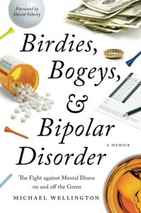 Birdies, Bogeys, and Bipolar Disorder: The Fight against Mental Illness on and off the Green - Michael Wellington