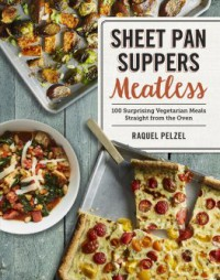 Sheet Pan Suppers Meatless: 100 Surprising Vegetarian Meals Straight from the Oven - Raquel Pelzel
