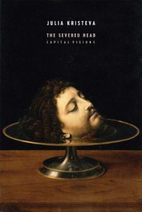The Severed Head: Capital Visions - Julia Kristeva, Jody Gladding