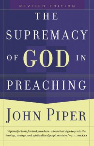 Supremacy of God in Preaching, The - John Piper