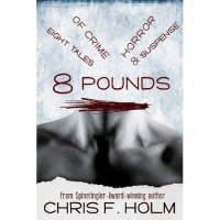 8 Pounds:Eight Tales of Crime, Horror, & Suspense - Chris F. Holm