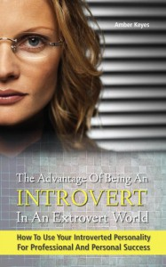 The Advantage of Being an Introvert in an Extrovert World - How to Use Your Introverted Personality for Professional and Personal Success - Amber Keyes