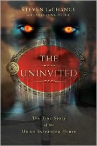 The Uninvited: The True Story of the Union Screaming House - Steven LaChance