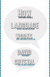 How Language Works: How Babies Babble, Words Change Meaning, and Languages Liveor Die - David Crystal