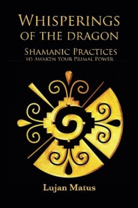 Whisperings of the Dragon: Shamanic Practices to Awaken Your Primal Power - Lujan Matus