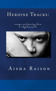 Heroine Tracks: essays and poetry from a Superwoman - Aisha Zorelle Raison