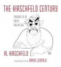 The Hirschfeld Century: Portrait of an Artist and His Age - David Leopold, Al Hirschfeld