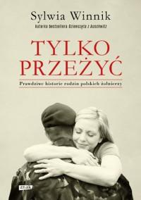 Tylko przeżyć. Prawdziwe historie rodzin polskich żołnierzy - Sylwia Winnik