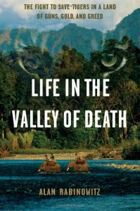 Life in the Valley of Death: The Fight to Save Tigers in a Land of Guns, Gold, and Greed - Alan Rabinowitz