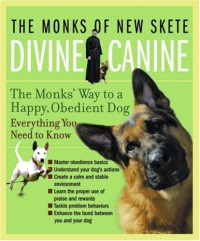 Divine Canine: The Monks' Way to a Happy, Obedient Dog - the Monks of new skete, , the Monks of new skete,