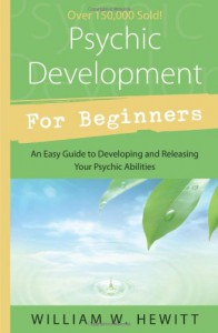 Psychic Development for Beginners: An Easy Guide to Releasing & Developing Your Psychic Abilities - William W. Hewitt