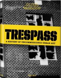 Trespass: A History Of Uncommissioned Urban Art - Carlo McCormick, Marc Schiller, Sara Schiller, Ethel Seno