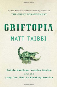 Griftopia: Bubble Machines, Vampire Squids, and the Long Con That Is Breaking America - Matt Taibbi