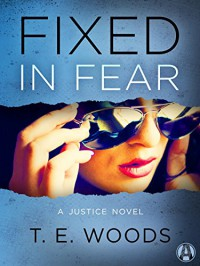 Fixed in Fear: A Justice Novel - T. E. Woods