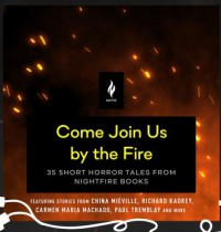 Come Join Us By The Fire - Gerard Doyle, Ramon De Ocampo, Joe R. Lansdale, China Miéville, Chuck Wendig, Richard Kadrey, M. Rickert, Stephen Graham Jones, Kij Johnson, Brian Evenson, John Langan, Victor LaValle, Karina Sumner-Smith, Lucy A. Snyder, Paul Tremblay, Robert Levy, Simon Strantzas, Livia