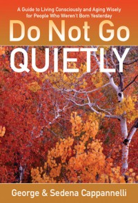 Do Not Go Quietly: A Guide to Living Consciously and Aging Wisely for People Who Weren't Born Yesterday - George A. Cappannelli, Sedena C. Cappannelli