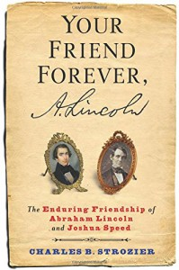 Your Friend Forever, A. Lincoln: The Enduring Friendship of Abraham Lincoln and Joshua Speed - Charles B. Strozier
