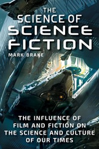 The Science of Science Fiction: The Influence of Film and Fiction on the Science and Culture of Our Times  - Marc Brake