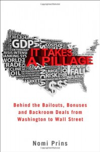 It Takes a Pillage: Behind the Bailouts, Bonuses, and Backroom Deals from Washington to Wall Street - Nomi Prins