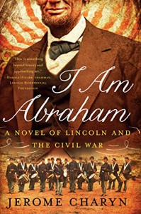 I Am Abraham: A Novel of Lincoln and the Civil War - Jerome Charyn