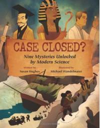 Case Closed?: Nine Mysteries Unlocked by Modern Science - Susan Hughes, Michael Wandelmaier