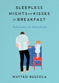 Sleepless Nights and Kisses for Breakfast: Reflections on Fatherhood - Matteo Bussola