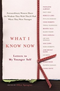 What I Know Now: Letters to My Younger Self - Ellyn Spragins