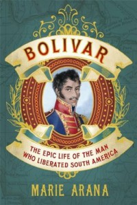 Bolivar : the Epic Life of the Man who Liberated South America - Marie Arana