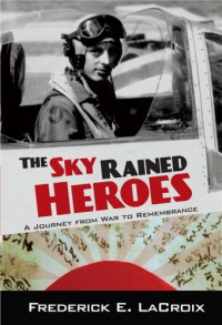 The Sky Rained Heroes: A Journey from War to Remembrance - Frederick LaCroix
